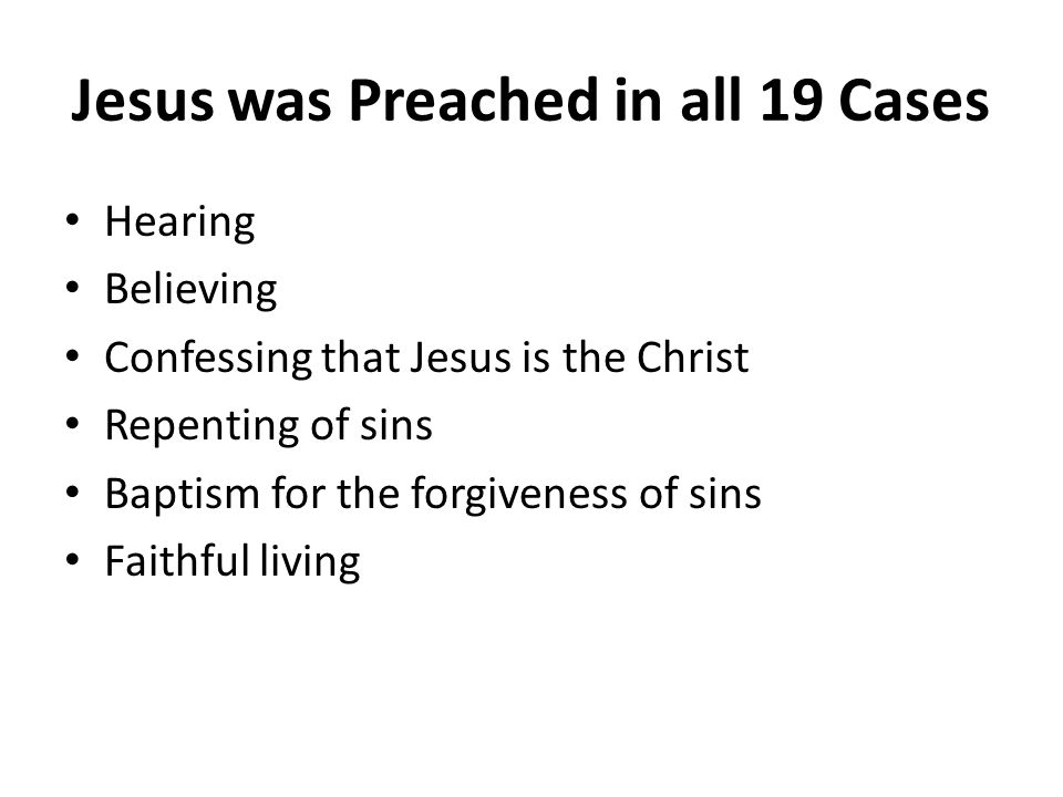 Jesus was Preached in all 19 Cases Hearing Believing Confessing that Jesus is the Christ Repenting of sins Baptism for the forgiveness of sins Faithful living