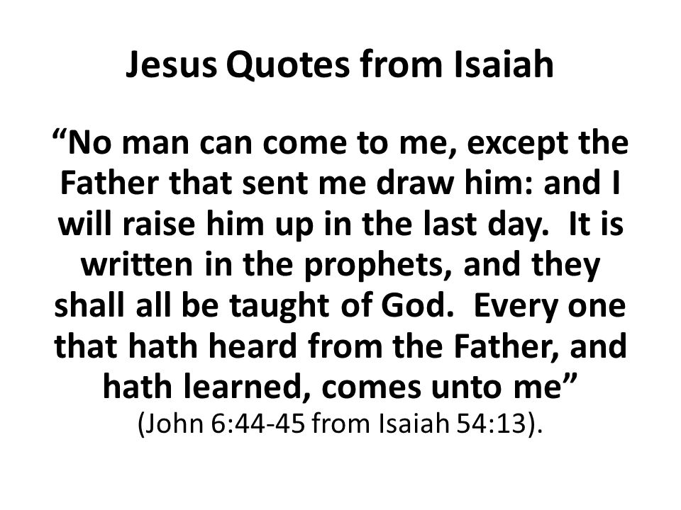 "Jesus Quotes from Isaiah ""No man can come to me, except the Father that sent me draw him: and I will raise him up in the last day. It is written in th"