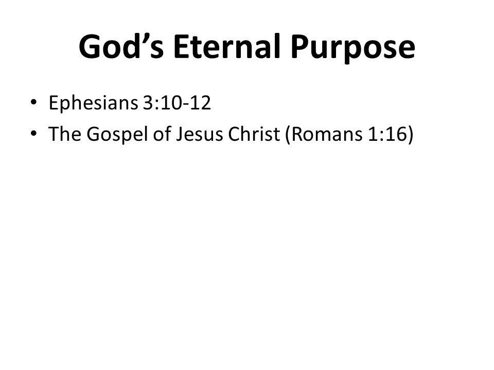 God's Eternal Purpose Ephesians 3:10-12 The Gospel of Jesus Christ (Romans 1:16)