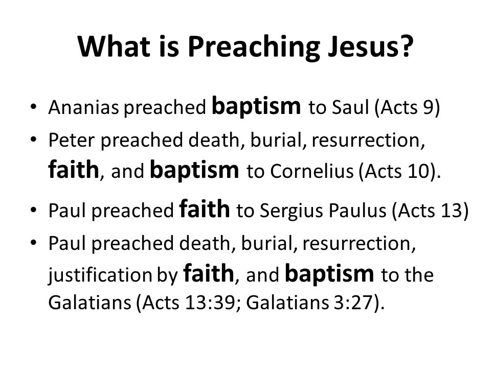 What is Preaching Jesus? Ananias preached baptism to Saul (Acts 9) Peter preached death, burial, resurrection, faith, and baptism to Cornelius (Acts 1