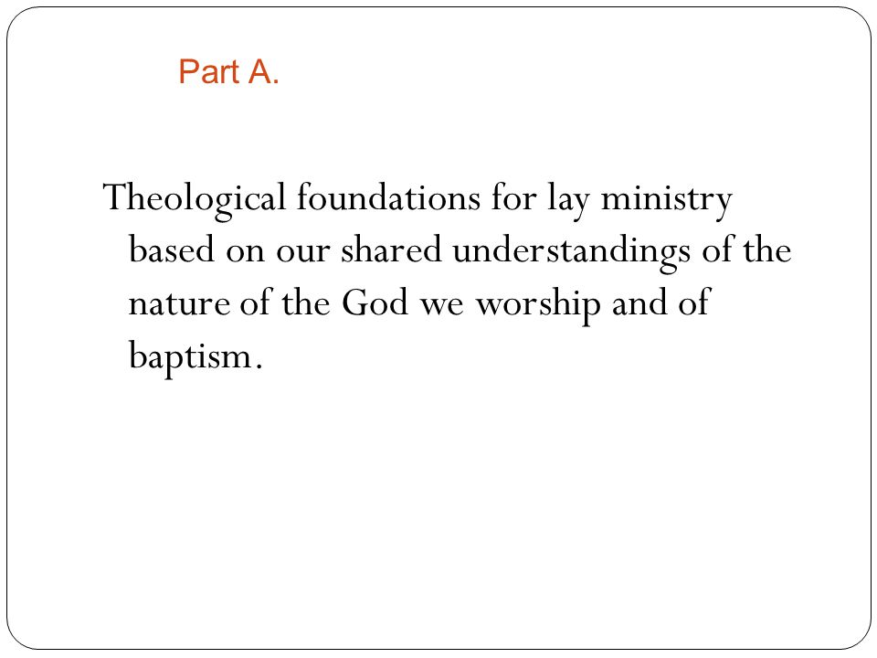 Theological foundations for lay ministry based on our shared understandings of the nature of the God we worship and of baptism.