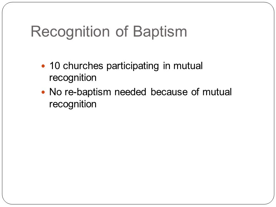 Recognition of Baptism 10 churches participating in mutual recognition No re-baptism needed because of mutual recognition