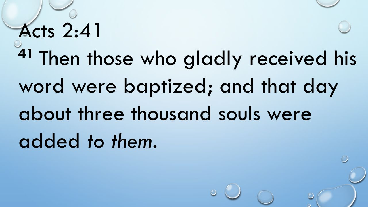 Acts 2:41 41 Then those who gladly received his word were baptized; and that day about three thousand souls were added to them.