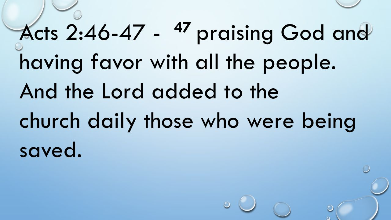 Acts 2:46-47 - 47 praising God and having favor with all the people. And the Lord added to the church daily those who were being saved.
