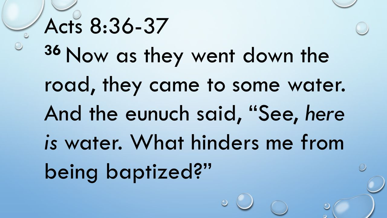"""Acts 8:36-37 36 Now as they went down the road, they came to some water. And the eunuch said, """"See, here is water. What hinders me from being baptized"""