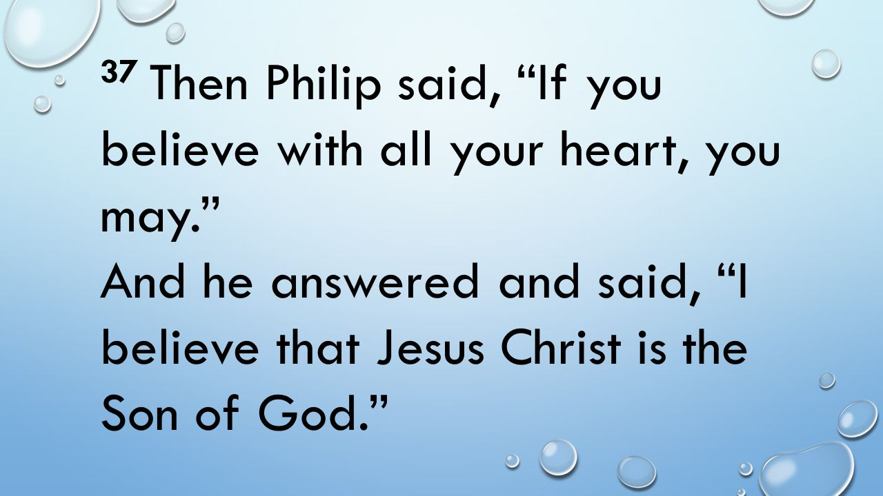 """37 Then Philip said, """"If you believe with all your heart, you may."""" And he answered and said, """"I believe that Jesus Christ is the Son of God."""""""