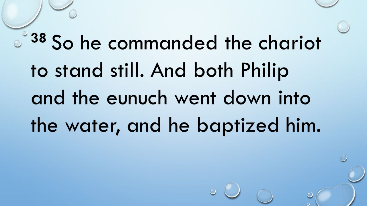 38 So he commanded the chariot to stand still. And both Philip and the eunuch went down into the water, and he baptized him.