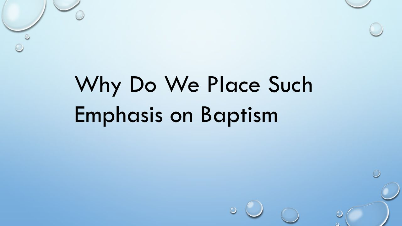 Why Do We Place Such Emphasis on Baptism