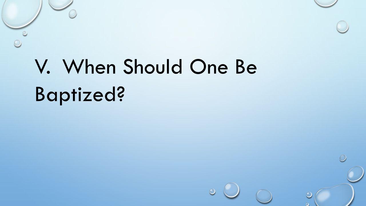 V.When Should One Be Baptized?