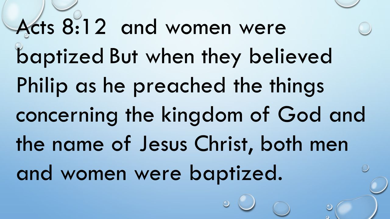 Acts 8:12 and women were baptized But when they believed Philip as he preached the things concerning the kingdom of God and the name of Jesus Christ,