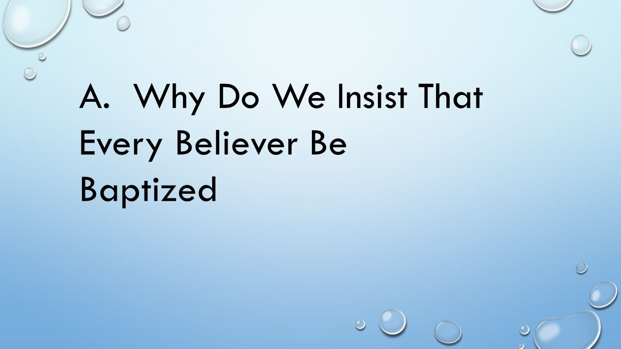 A. Why Do We Insist That Every Believer Be Baptized