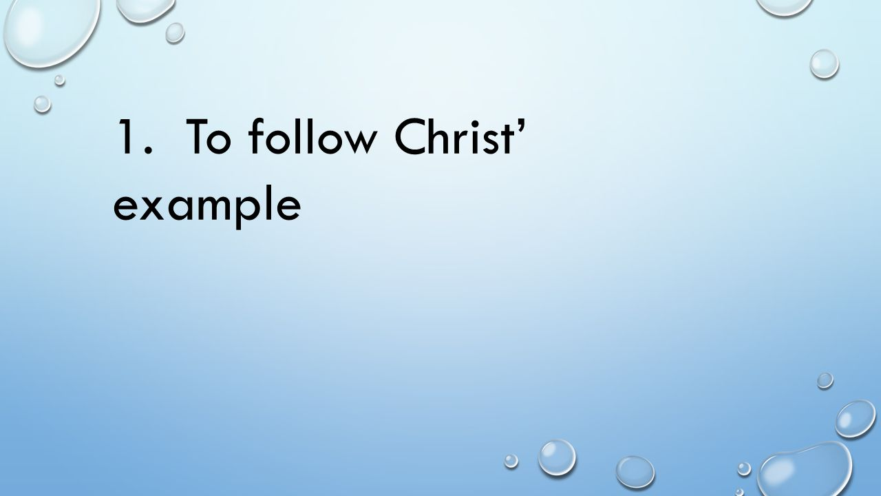 1. To follow Christ' example