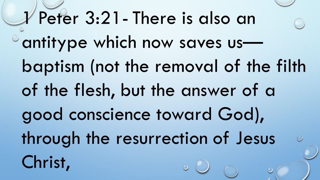 1 Peter 3:21- There is also an antitype which now saves us— baptism (not the removal of the filth of the flesh, but the answer of a good conscience to