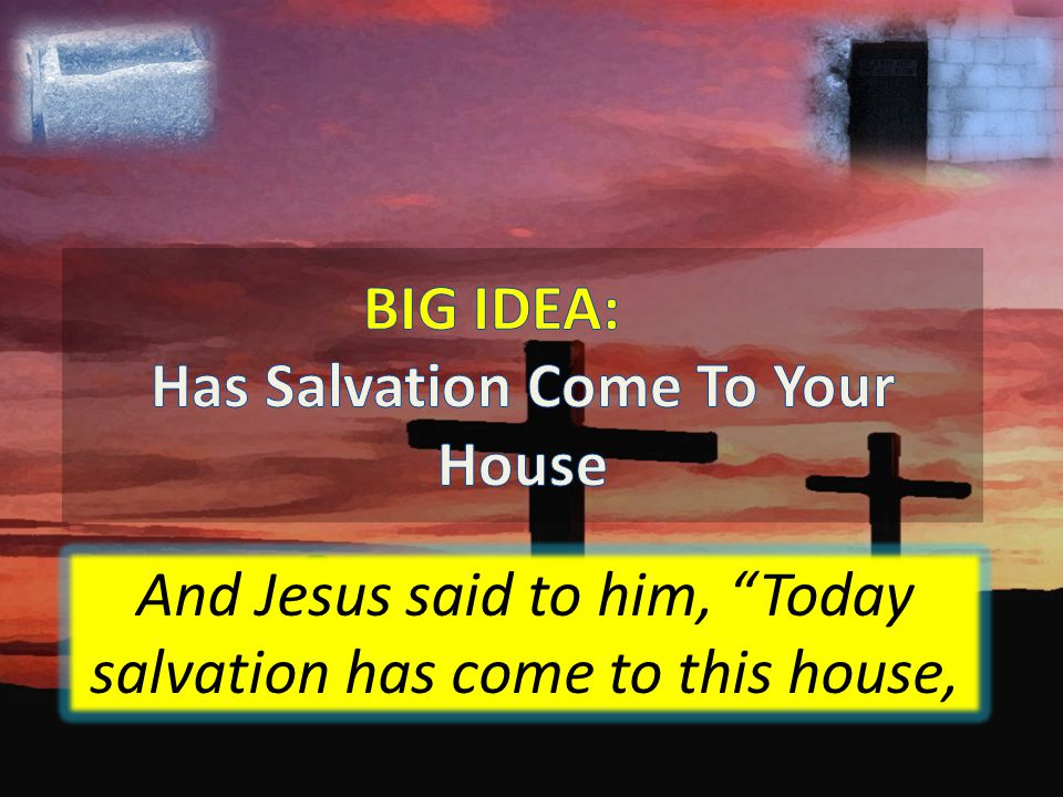 And Jesus said to him, Today salvation has come to this house,