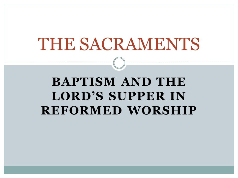BAPTISM AND THE LORD'S SUPPER IN REFORMED WORSHIP THE SACRAMENTS