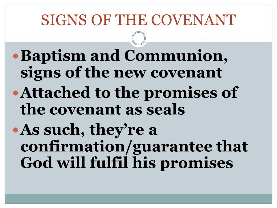 SIGNS OF THE COVENANT Baptism and Communion, signs of the new covenant Attached to the promises of the covenant as seals As such, they're a confirmation/guarantee that God will fulfil his promises