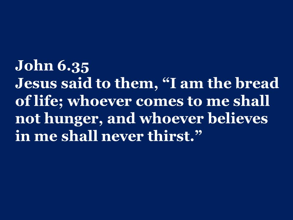 John 6.35 Jesus said to them, I am the bread of life; whoever comes to me shall not hunger, and whoever believes in me shall never thirst.