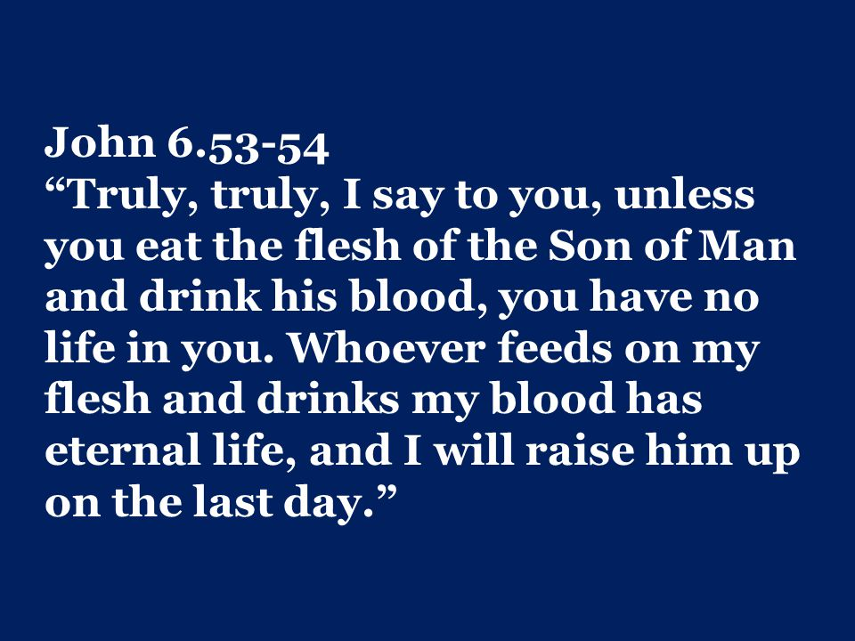 John 6.53-54 Truly, truly, I say to you, unless you eat the flesh of the Son of Man and drink his blood, you have no life in you.