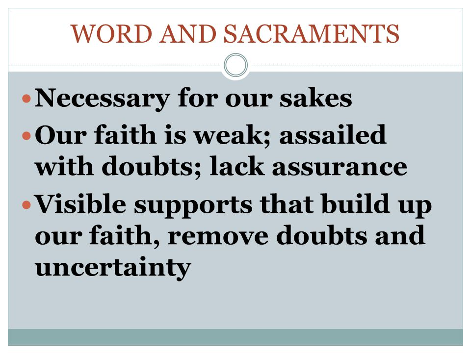 WORD AND SACRAMENTS Necessary for our sakes Our faith is weak; assailed with doubts; lack assurance Visible supports that build up our faith, remove doubts and uncertainty