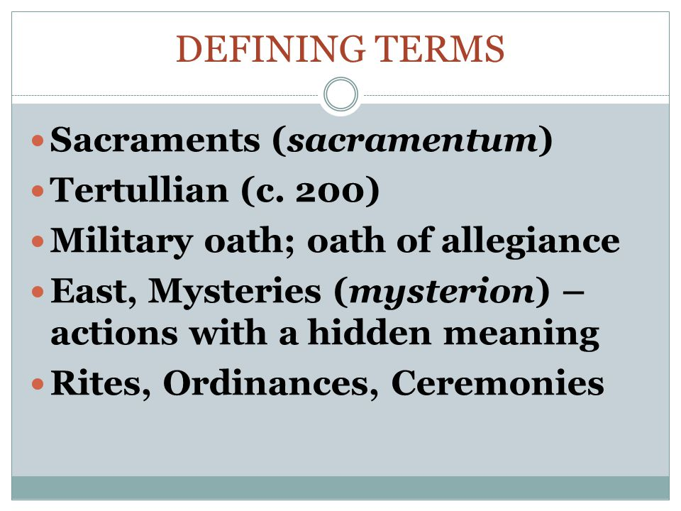 DEFINING TERMS Sacraments (sacramentum) Tertullian (c. 200) Military oath; oath of allegiance East, Mysteries (mysterion) – actions with a hidden mean