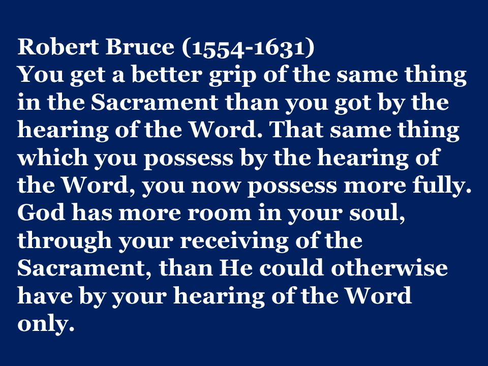 Robert Bruce (1554-1631) You get a better grip of the same thing in the Sacrament than you got by the hearing of the Word.