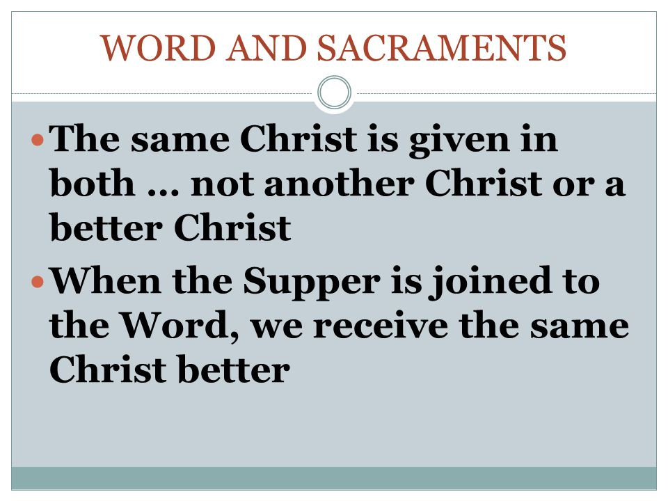 WORD AND SACRAMENTS The same Christ is given in both … not another Christ or a better Christ When the Supper is joined to the Word, we receive the same Christ better