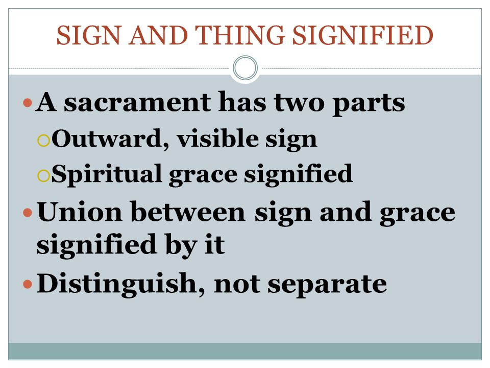 SIGN AND THING SIGNIFIED A sacrament has two parts  Outward, visible sign  Spiritual grace signified Union between sign and grace signified by it Distinguish, not separate