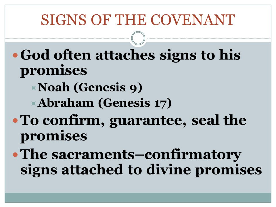 SIGNS OF THE COVENANT God often attaches signs to his promises  Noah (Genesis 9)  Abraham (Genesis 17) To confirm, guarantee, seal the promises The sacraments–confirmatory signs attached to divine promises