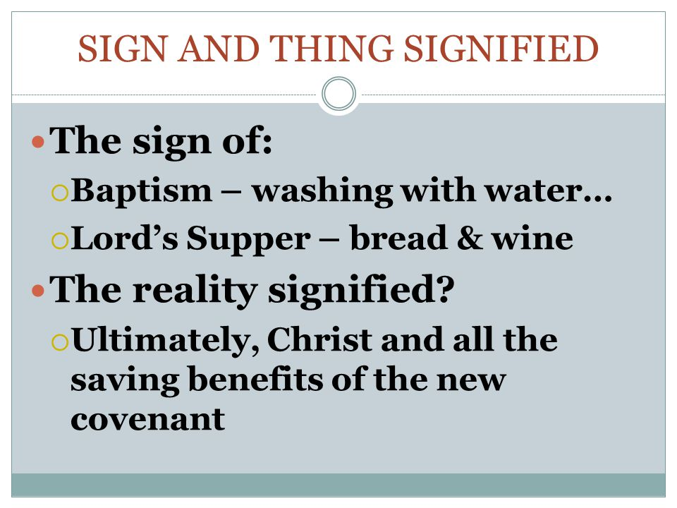 SIGN AND THING SIGNIFIED The sign of:  Baptism – washing with water…  Lord's Supper – bread & wine The reality signified?  Ultimately, Christ and a
