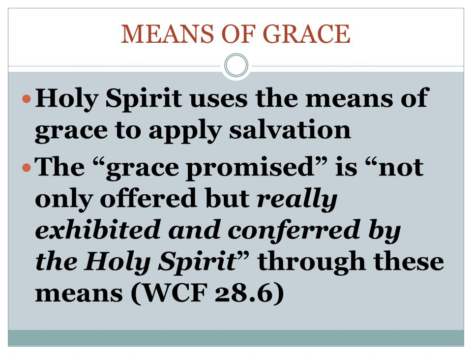 MEANS OF GRACE Holy Spirit uses the means of grace to apply salvation The grace promised is not only offered but really exhibited and conferred by the Holy Spirit through these means (WCF 28.6)