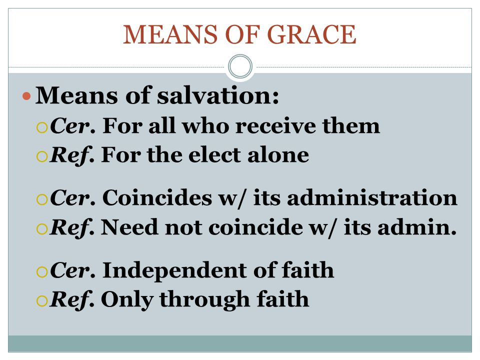 MEANS OF GRACE Means of salvation:  Cer.For all who receive them  Ref.