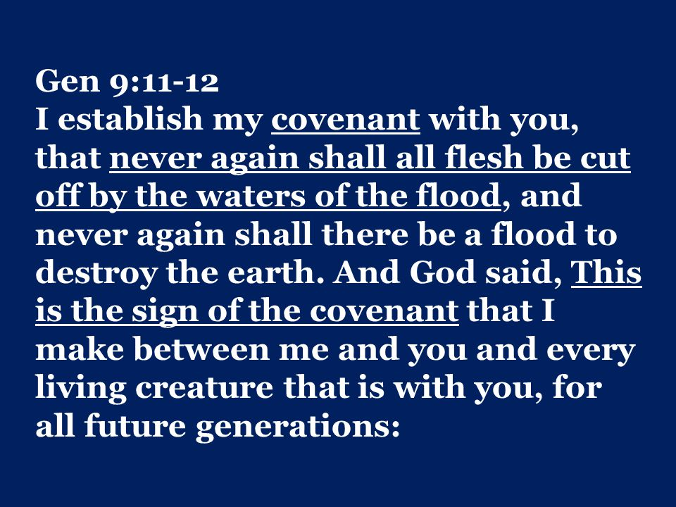 Gen 9:11-12 I establish my covenant with you, that never again shall all flesh be cut off by the waters of the flood, and never again shall there be a