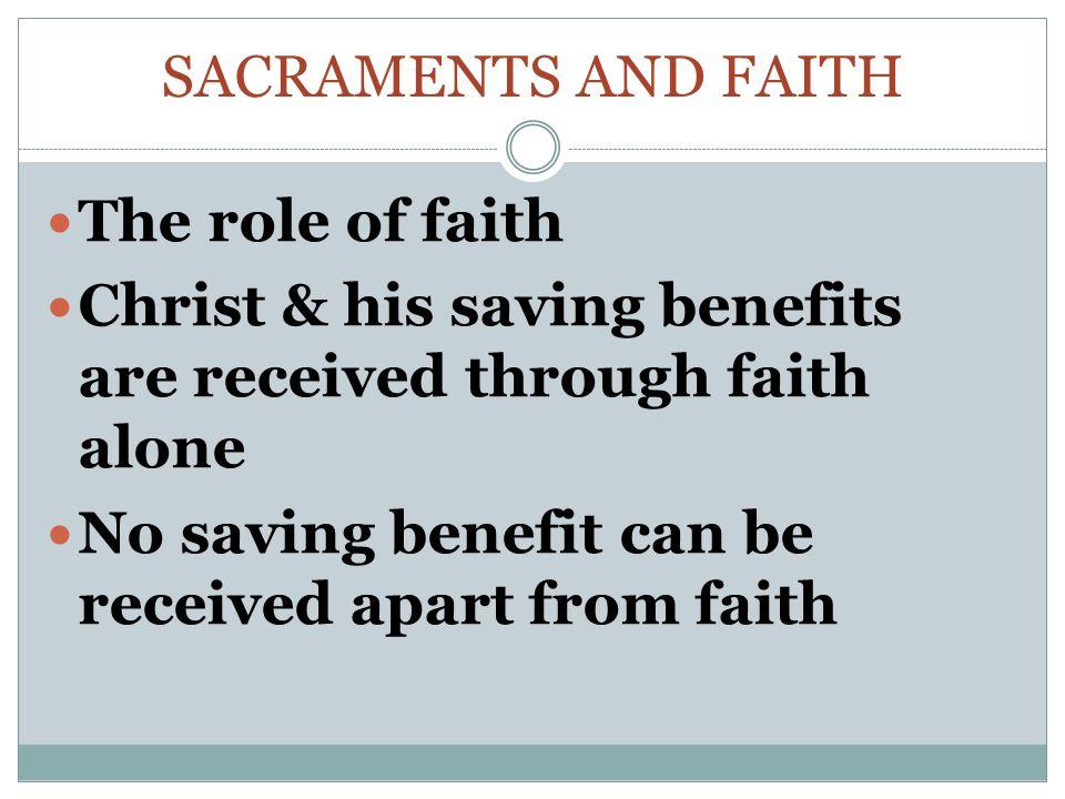 SACRAMENTS AND FAITH The role of faith Christ & his saving benefits are received through faith alone No saving benefit can be received apart from faith