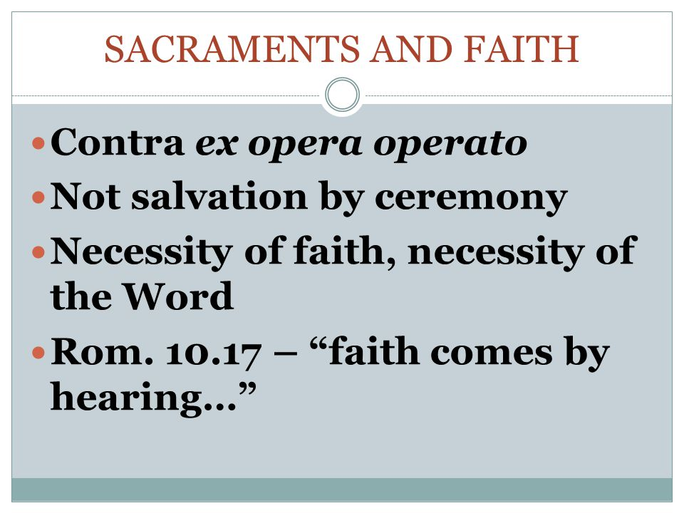 SACRAMENTS AND FAITH Contra ex opera operato Not salvation by ceremony Necessity of faith, necessity of the Word Rom.