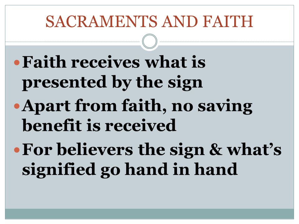 SACRAMENTS AND FAITH Faith receives what is presented by the sign Apart from faith, no saving benefit is received For believers the sign & what's signified go hand in hand