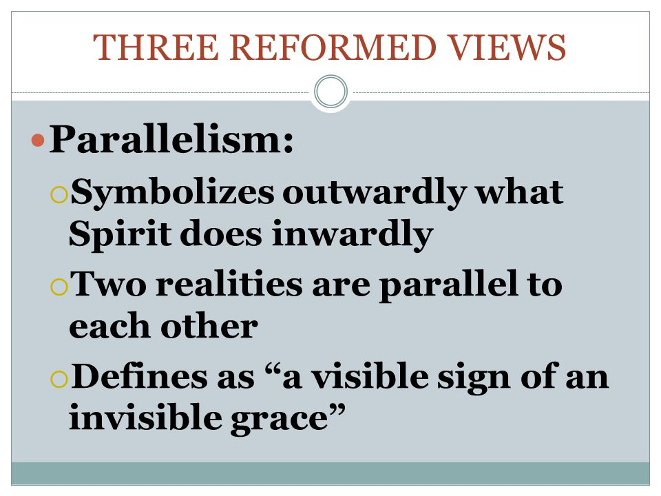 THREE REFORMED VIEWS Parallelism:  Symbolizes outwardly what Spirit does inwardly  Two realities are parallel to each other  Defines as a visible sign of an invisible grace