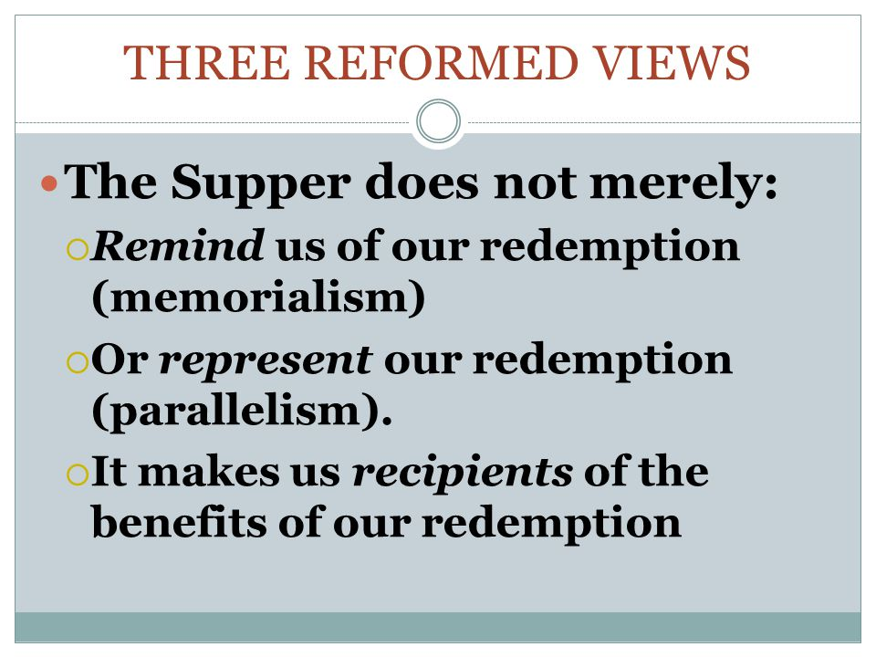 THREE REFORMED VIEWS The Supper does not merely:  Remind us of our redemption (memorialism)  Or represent our redemption (parallelism).