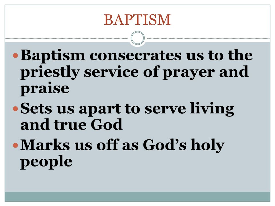 BAPTISM Baptism consecrates us to the priestly service of prayer and praise Sets us apart to serve living and true God Marks us off as God's holy people