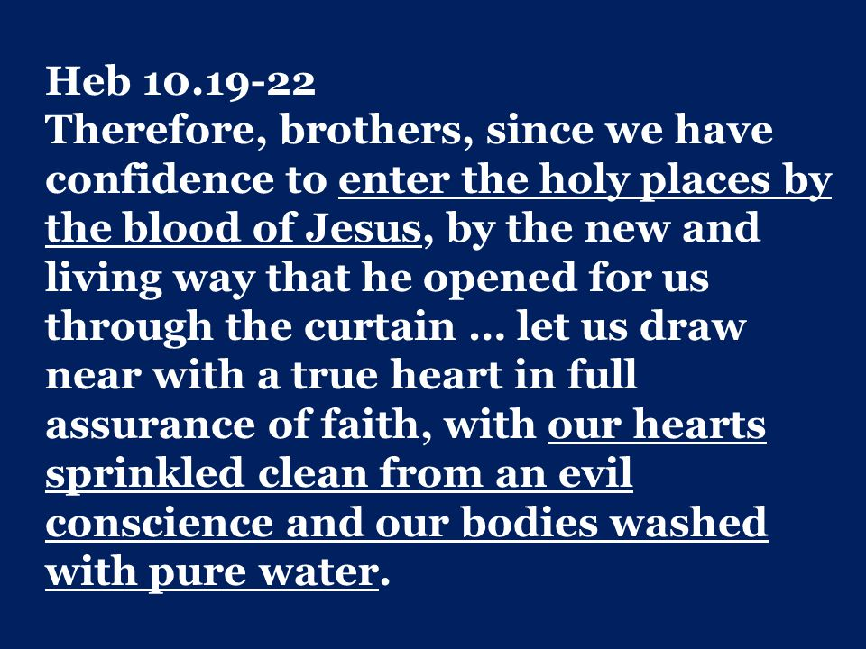Heb 10.19-22 Therefore, brothers, since we have confidence to enter the holy places by the blood of Jesus, by the new and living way that he opened for us through the curtain … let us draw near with a true heart in full assurance of faith, with our hearts sprinkled clean from an evil conscience and our bodies washed with pure water.