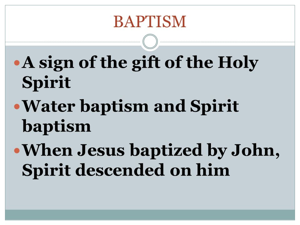 BAPTISM A sign of the gift of the Holy Spirit Water baptism and Spirit baptism When Jesus baptized by John, Spirit descended on him
