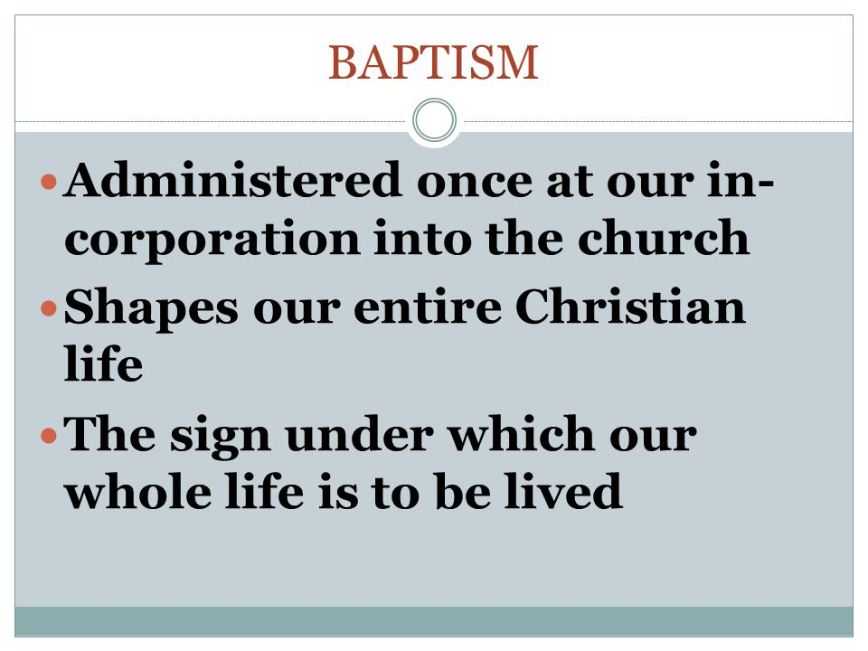 BAPTISM Administered once at our in- corporation into the church Shapes our entire Christian life The sign under which our whole life is to be lived