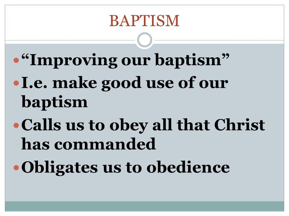 "BAPTISM ""Improving our baptism"" I.e. make good use of our baptism Calls us to obey all that Christ has commanded Obligates us to obedience"