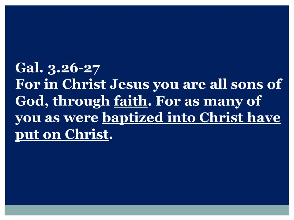 Gal.3.26-27 For in Christ Jesus you are all sons of God, through faith.