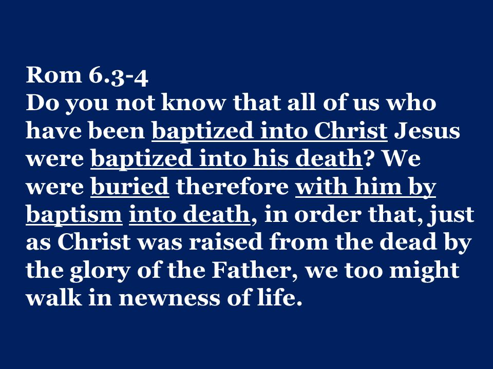 Rom 6.3-4 Do you not know that all of us who have been baptized into Christ Jesus were baptized into his death.