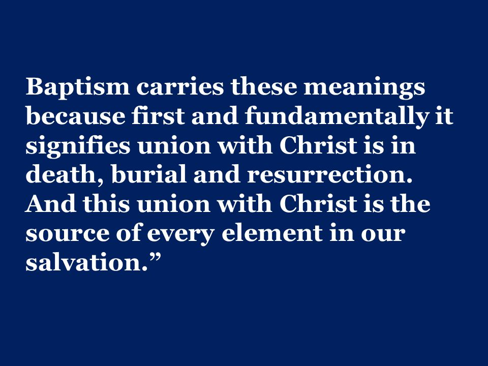 Baptism carries these meanings because first and fundamentally it signifies union with Christ is in death, burial and resurrection.
