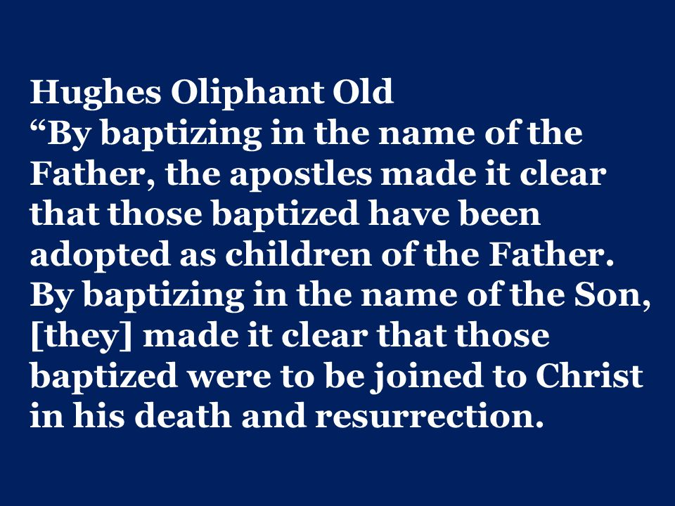 Hughes Oliphant Old By baptizing in the name of the Father, the apostles made it clear that those baptized have been adopted as children of the Father.