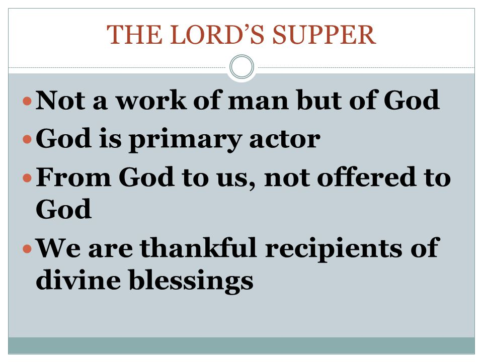 THE LORD'S SUPPER Not a work of man but of God God is primary actor From God to us, not offered to God We are thankful recipients of divine blessings