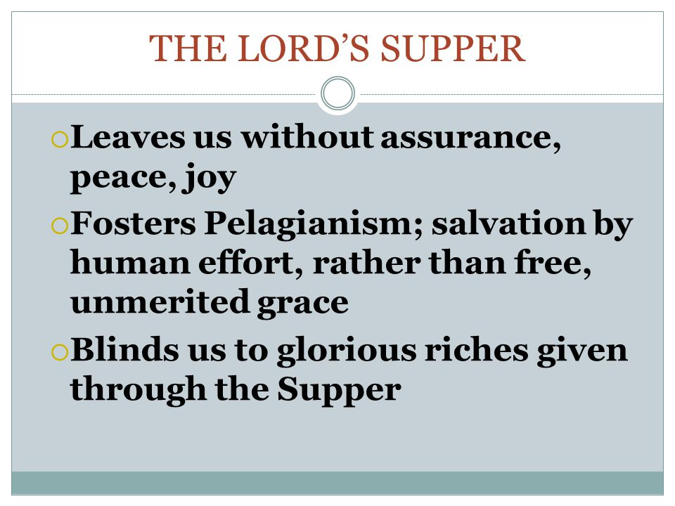 THE LORD'S SUPPER  Leaves us without assurance, peace, joy  Fosters Pelagianism; salvation by human effort, rather than free, unmerited grace  Blinds us to glorious riches given through the Supper