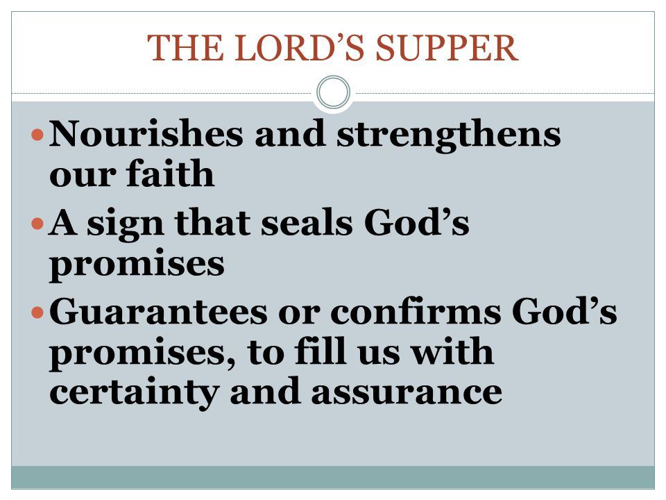 THE LORD'S SUPPER Nourishes and strengthens our faith A sign that seals God's promises Guarantees or confirms God's promises, to fill us with certainty and assurance