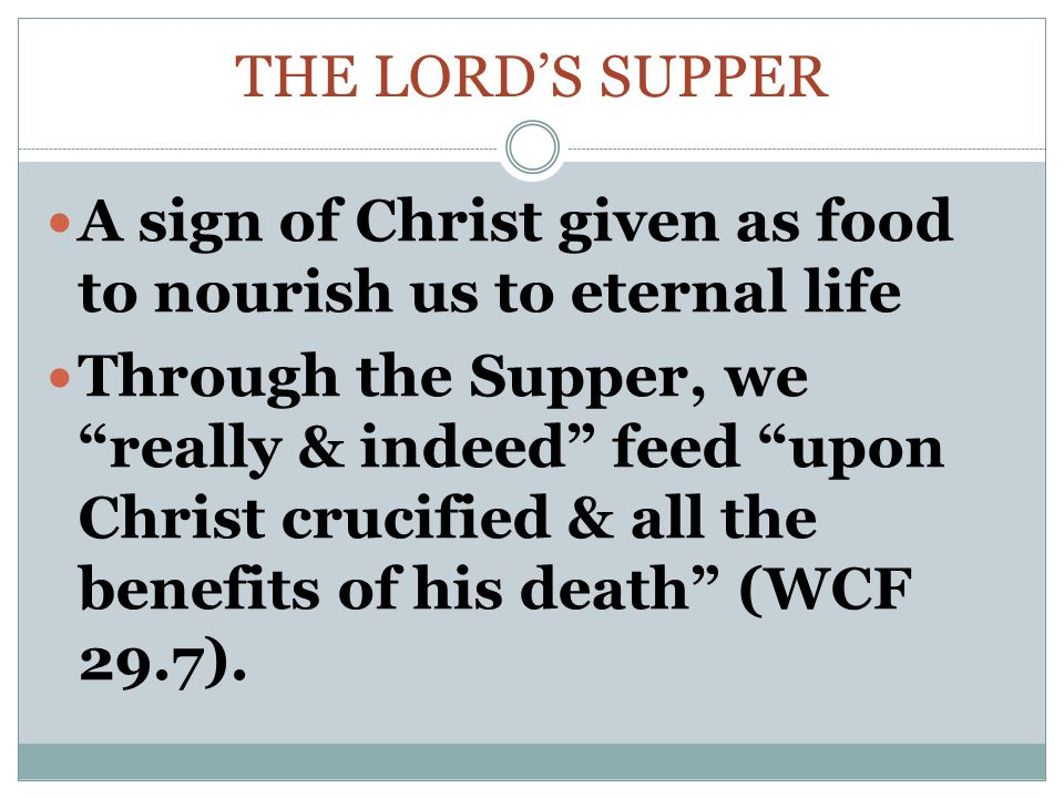 THE LORD'S SUPPER A sign of Christ given as food to nourish us to eternal life Through the Supper, we really & indeed feed upon Christ crucified & all the benefits of his death (WCF 29.7).